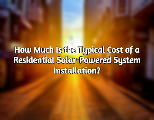 How Much Is the Typical Cost of a Residential Solar-powered System Installation